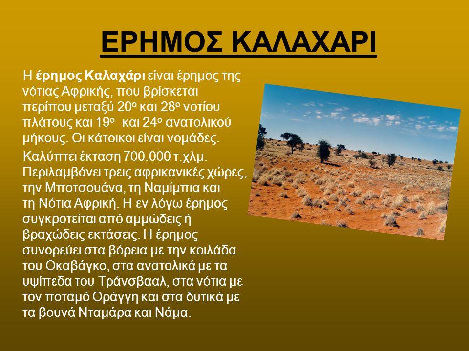 ΕΡΗΜΟΣ ΚΑΛΑΧΑΡΙ H έρημος Καλαχάρι είναι έρημος της νότιας Αφρικής, που βρίσκεται περίπου μεταξύ 20 ο και 28 ο νοτίου πλάτους και 19 ο και 24 ο ανατολι