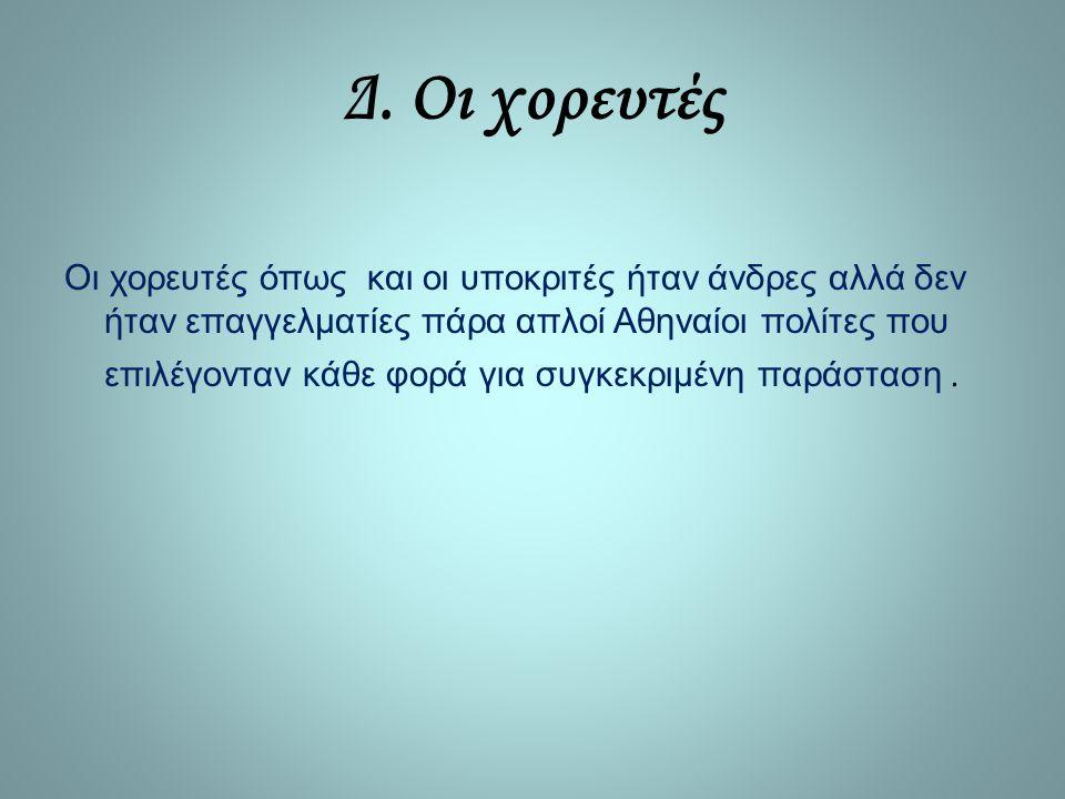 Δ. Οι χορευτές Οι χορευτές όπως και οι υποκριτές ήταν άνδρες αλλά δεν ήταν επαγγελματίες πάρα απλοί Αθηναίοι πολίτες που επιλέγονταν κάθε φορά για συγ