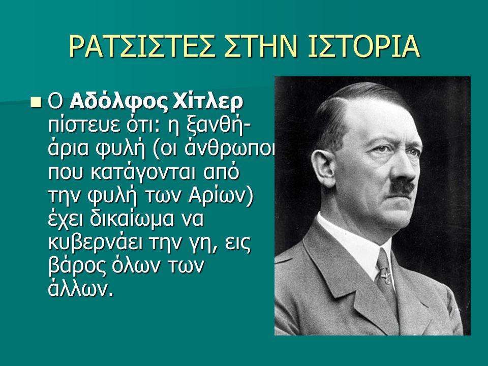 ΡΑΤΣΙΣΤΕΣ ΣΤΗΝ ΙΣΤΟΡΙΑ Ο Αδόλφος Χίτλερ πίστευε ότι: η ξανθή- άρια φυλή (οι άνθρωποι που κατάγονται από την φυλή των Αρίων) έχει δικαίωμα να κυβερνάει