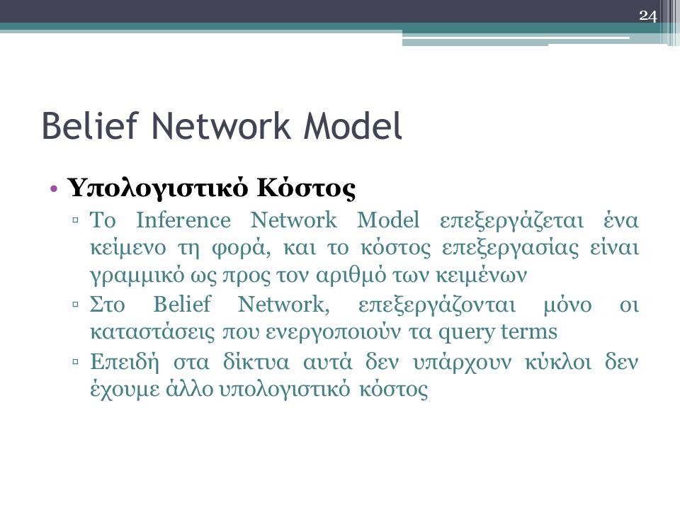 24 Belief Network Model Υπολογιστικό Κόστος ▫Το Inference Network Model επεξεργάζεται ένα κείμενο τη φορά, και το κόστος επεξεργασίας είναι γραμμικό ως προς τον αριθμό των κειμένων ▫Στο Belief Network, επεξεργάζονται μόνο οι καταστάσεις που ενεργοποιούν τα query terms ▫Επειδή στα δίκτυα αυτά δεν υπάρχουν κύκλοι δεν έχουμε άλλο υπολογιστικό κόστος