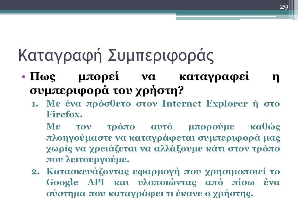 29 Καταγραφή Συμπεριφοράς Πως μπορεί να καταγραφεί η συμπεριφορά του χρήστη? 1.Με ένα πρόσθετο στον Internet Explorer ή στο Firefox. Με τον τρόπο αυτό