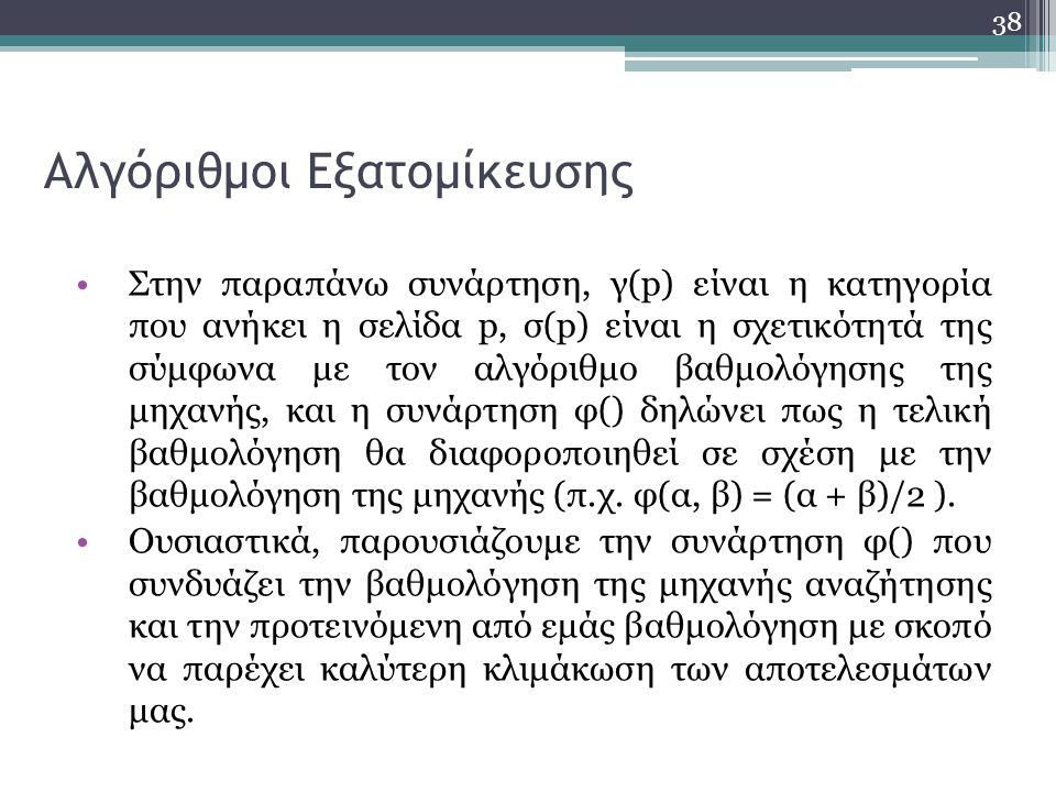 38 Αλγόριθμοι Εξατομίκευσης Στην παραπάνω συνάρτηση, γ(p) είναι η κατηγορία που ανήκει η σελίδα p, σ(p) είναι η σχετικότητά της σύμφωνα με τον αλγόριθμο βαθμολόγησης της μηχανής, και η συνάρτηση φ() δηλώνει πως η τελική βαθμολόγηση θα διαφοροποιηθεί σε σχέση με την βαθμολόγηση της μηχανής (π.χ.