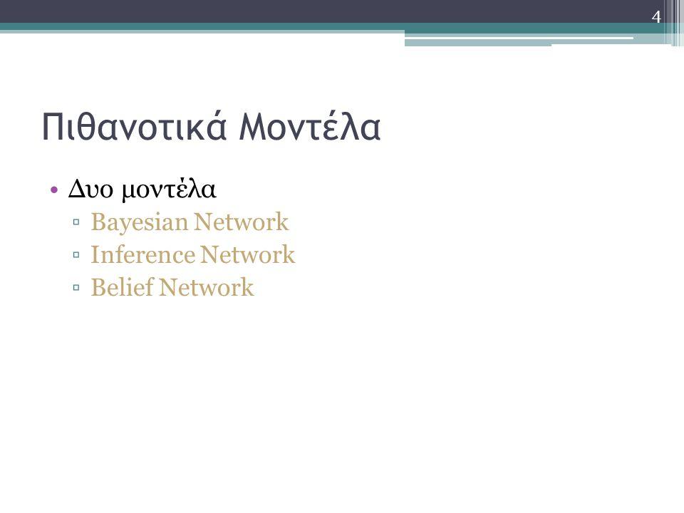 4 Πιθανοτικά Μοντέλα Δυο μοντέλα ▫Bayesian Network ▫Inference Network ▫Belief Network