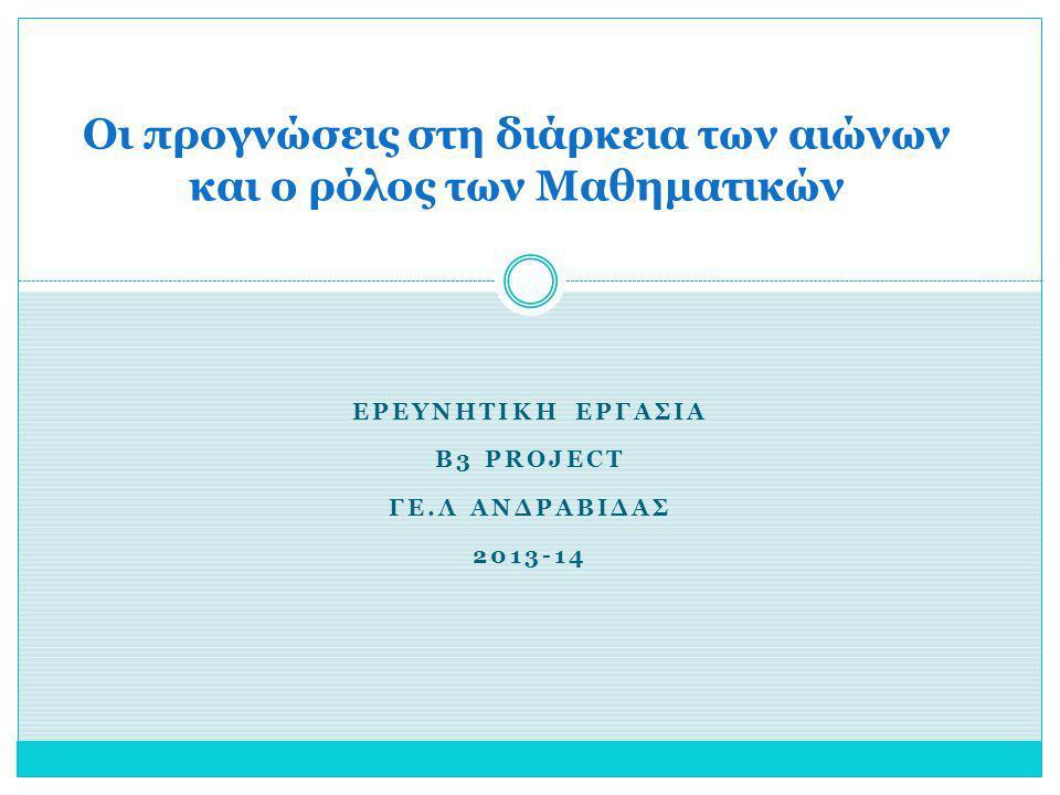 ΕΡΕΥΝΗΤΙΚΗ ΕΡΓΑΣΙΑ Β3 PROJECT ΓΕ.Λ ΑΝΔΡΑΒΙΔΑΣ 2013-14 Οι προγνώσεις στη διάρκεια των αιώνων και ο ρόλος των Μαθηματικών
