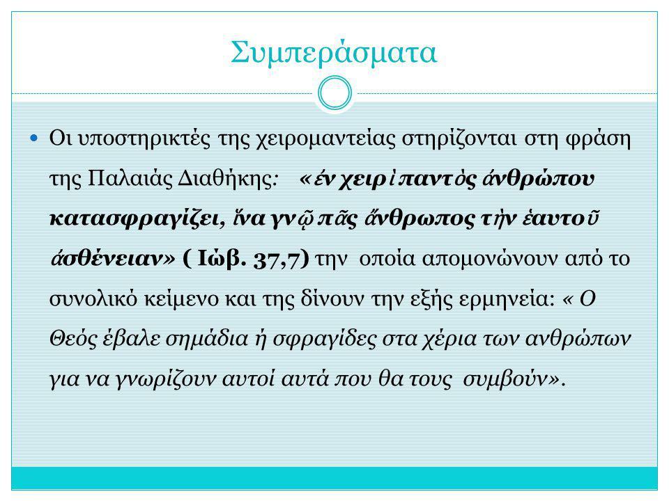 Συμπεράσματα Οι υποστηρικτές της χειρομαντείας στηρίζονται στη φράση της Παλαιάς Διαθήκης: « ἐ ν χειρ ὶ παντ ὸ ς ἀ νθρώπου κατασφραγίζει, ἵ να γν ῷ π ᾶ ς ἄ νθρωπος τ ὴ ν ἑ αυτο ῦ ἀ σθένειαν» ( Ιώβ.