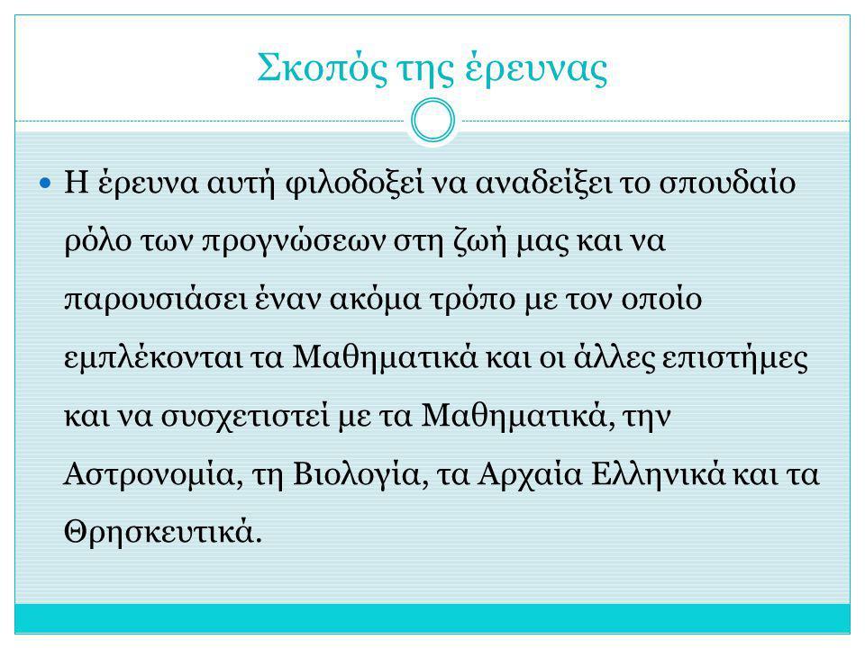 Σκοπός της έρευνας Η έρευνα αυτή φιλοδοξεί να αναδείξει το σπουδαίο ρόλο των προγνώσεων στη ζωή μας και να παρουσιάσει έναν ακόμα τρόπο με τον οποίο εμπλέκονται τα Μαθηματικά και οι άλλες επιστήμες και να συσχετιστεί με τα Μαθηματικά, την Αστρονομία, τη Βιολογία, τα Αρχαία Ελληνικά και τα Θρησκευτικά.