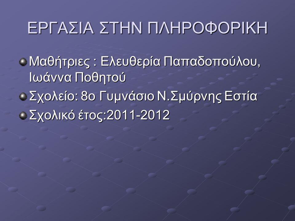 ΕΡΓΑΣΙΑ ΣΤΗΝ ΠΛΗΡΟΦΟΡΙΚΗ Μαθήτριες : Ελευθερία Παπαδοπούλου, Ιωάννα Ποθητού Σχολείο: 8ο Γυμνάσιο Ν.Σμύρνης Εστία Σχολικό έτος:2011-2012