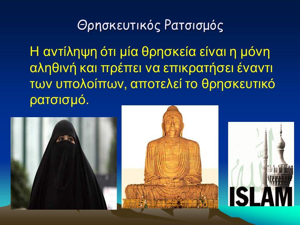 Θρησκευτικός Ρατσισμός Η αντίληψη ότι μία θρησκεία είναι η μόνη αληθινή και πρέπει να επικρατήσει έναντι των υπολοίπων, αποτελεί το θρησκευτικό ρατσισ