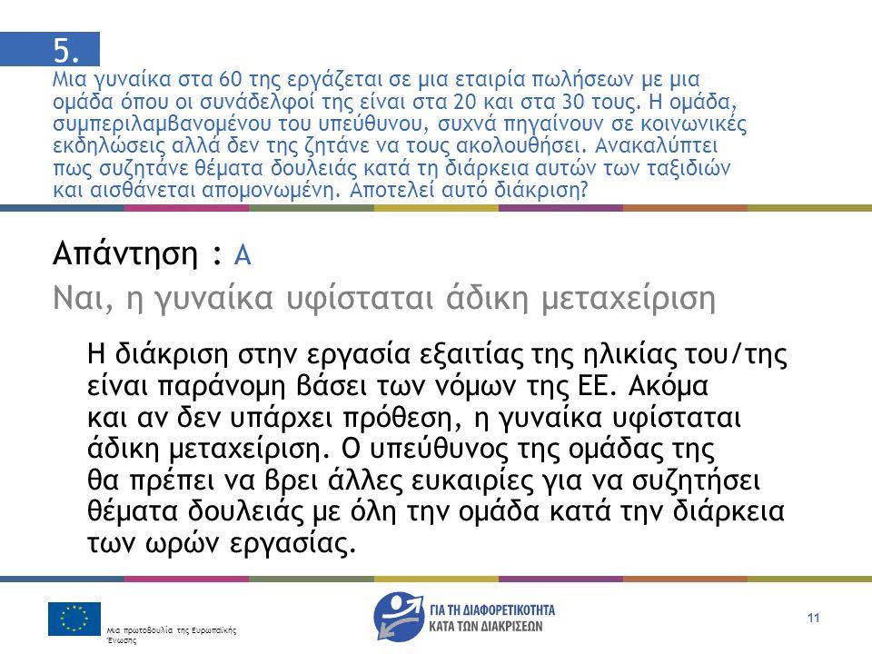 Μια πρωτοβουλία της Ευρωπαϊκής Ένωσης 11 Απάντηση : Α Ναι, η γυναίκα υφίσταται άδικη μεταχείριση Η διάκριση στην εργασία εξαιτίας της ηλικίας του/της είναι παράνομη βάσει των νόμων της ΕΕ.