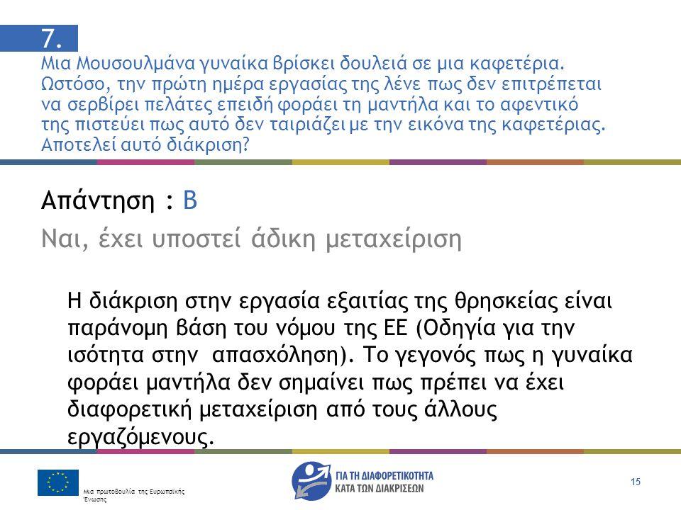 Μια πρωτοβουλία της Ευρωπαϊκής Ένωσης 15 Απάντηση : Β Ναι, έχει υποστεί άδικη μεταχείριση Η διάκριση στην εργασία εξαιτίας της θρησκείας είναι παράνομη βάση του νόμου της ΕΕ (Οδηγία για την ισότητα στην απασχόληση).