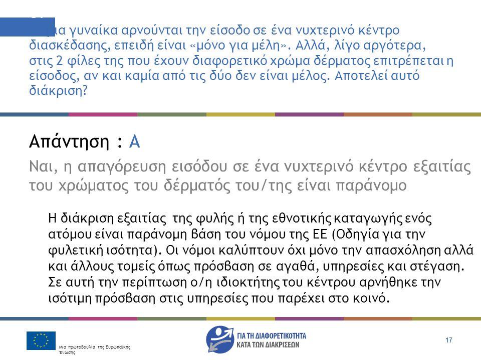 Μια πρωτοβουλία της Ευρωπαϊκής Ένωσης 17 Απάντηση : Α Ναι, η απαγόρευση εισόδου σε ένα νυχτερινό κέντρο εξαιτίας του χρώματος του δέρματός του/της είναι παράνομο Η διάκριση εξαιτίας της φυλής ή της εθνοτικής καταγωγής ενός ατόμου είναι παράνομη βάση του νόμου της ΕΕ (Οδηγία για την φυλετική ισότητα).