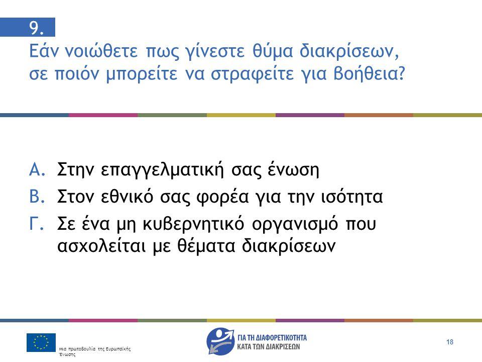 Μια πρωτοβουλία της Ευρωπαϊκής Ένωσης 18 9. Εάν νοιώθετε πως γίνεστε θύμα διακρίσεων, σε ποιόν μπορείτε να στραφείτε για βοήθεια? Α. Στην επαγγελματικ