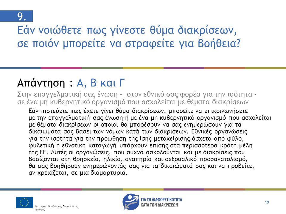 Μια πρωτοβουλία της Ευρωπαϊκής Ένωσης 19 9. Εάν νοιώθετε πως γίνεστε θύμα διακρίσεων, σε ποιόν μπορείτε να στραφείτε για βοήθεια? Απάντηση : Α, Β και