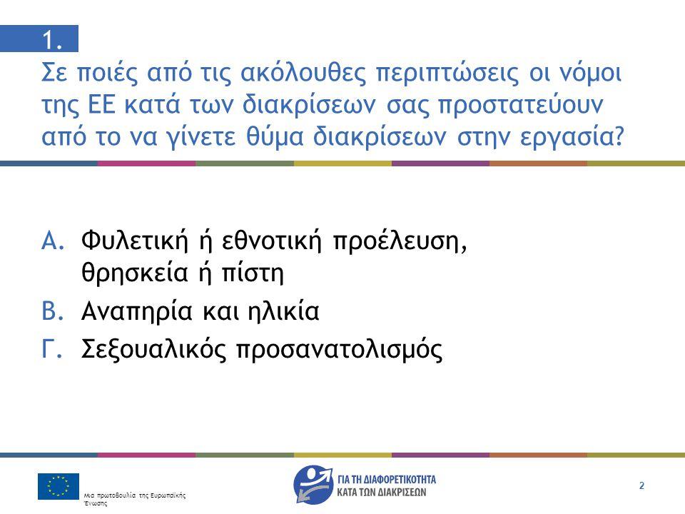 Μια πρωτοβουλία της Ευρωπαϊκής Ένωσης 2 1. Σε ποιές από τις ακόλουθες περιπτώσεις οι νόμοι της ΕΕ κατά των διακρίσεων σας προστατεύουν από το να γίνετ