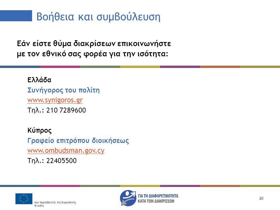 Μια πρωτοβουλία της Ευρωπαϊκής Ένωσης 20 Βοήθεια και συμβούλευση Εάν είστε θύμα διακρίσεων επικοινωνήστε με τον εθνικό σας φορέα για την ισότητα: Ελλάδα Συνήγορος του πολίτη www.synigoros.gr Tηλ.: 210 7289600 Κύπρος Γραφείο επιτρόπου διοικήσεως www.ombudsman.gov.cy Τηλ.: 22405500