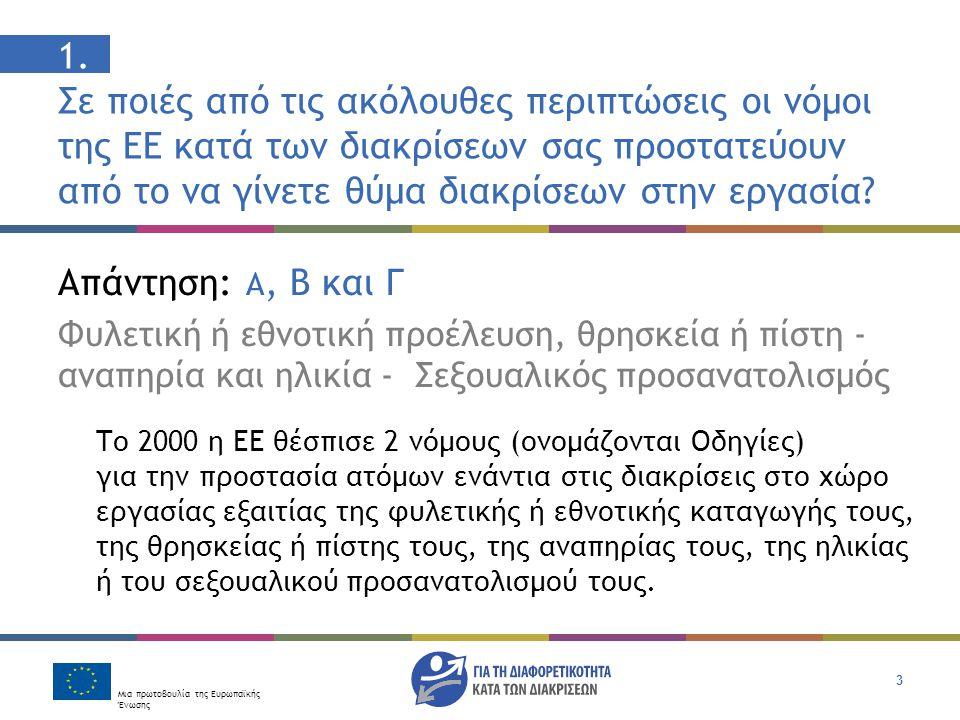 Μια πρωτοβουλία της Ευρωπαϊκής Ένωσης 3 1. Σε ποιές από τις ακόλουθες περιπτώσεις οι νόμοι της ΕΕ κατά των διακρίσεων σας προστατεύουν από το να γίνετ