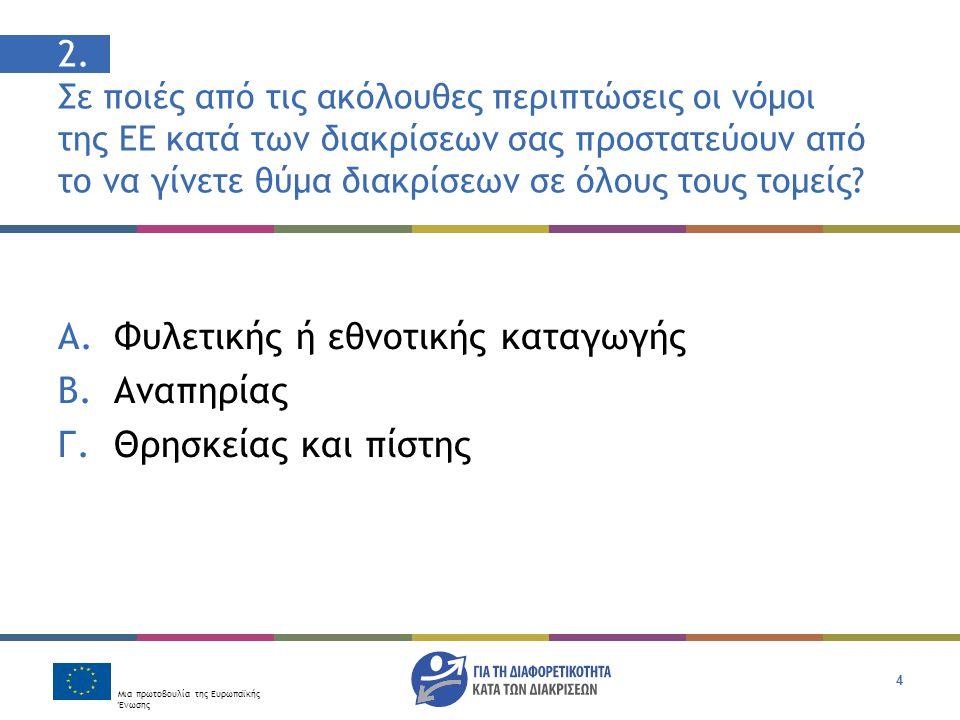 Μια πρωτοβουλία της Ευρωπαϊκής Ένωσης 4 2. Σε ποιές από τις ακόλουθες περιπτώσεις οι νόμοι της ΕΕ κατά των διακρίσεων σας προστατεύουν από το να γίνετ