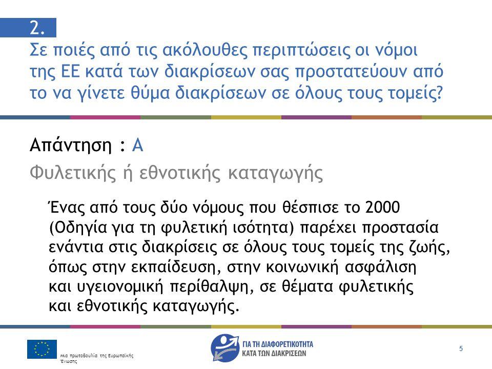 Μια πρωτοβουλία της Ευρωπαϊκής Ένωσης 5 Απάντηση : Α Φυλετικής ή εθνοτικής καταγωγής Ένας από τους δύο νόμους που θέσπισε το 2000 (Οδηγία για τη φυλετική ισότητα) παρέχει προστασία ενάντια στις διακρίσεις σε όλους τους τομείς της ζωής, όπως στην εκπαίδευση, στην κοινωνική ασφάλιση και υγειονομική περίθαλψη, σε θέματα φυλετικής και εθνοτικής καταγωγής.