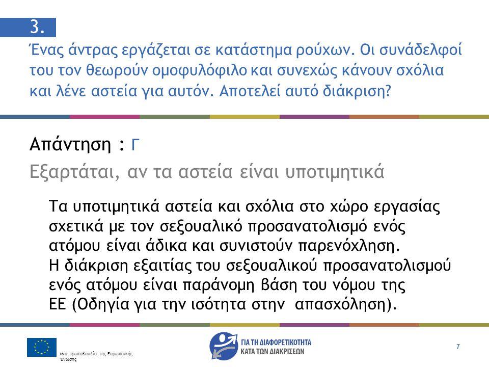 Μια πρωτοβουλία της Ευρωπαϊκής Ένωσης 7 Απάντηση : Γ Εξαρτάται, αν τα αστεία είναι υποτιμητικά Τα υποτιμητικά αστεία και σχόλια στο χώρο εργασίας σχετικά με τον σεξουαλικό προσανατολισμό ενός ατόμου είναι άδικα και συνιστούν παρενόχληση.