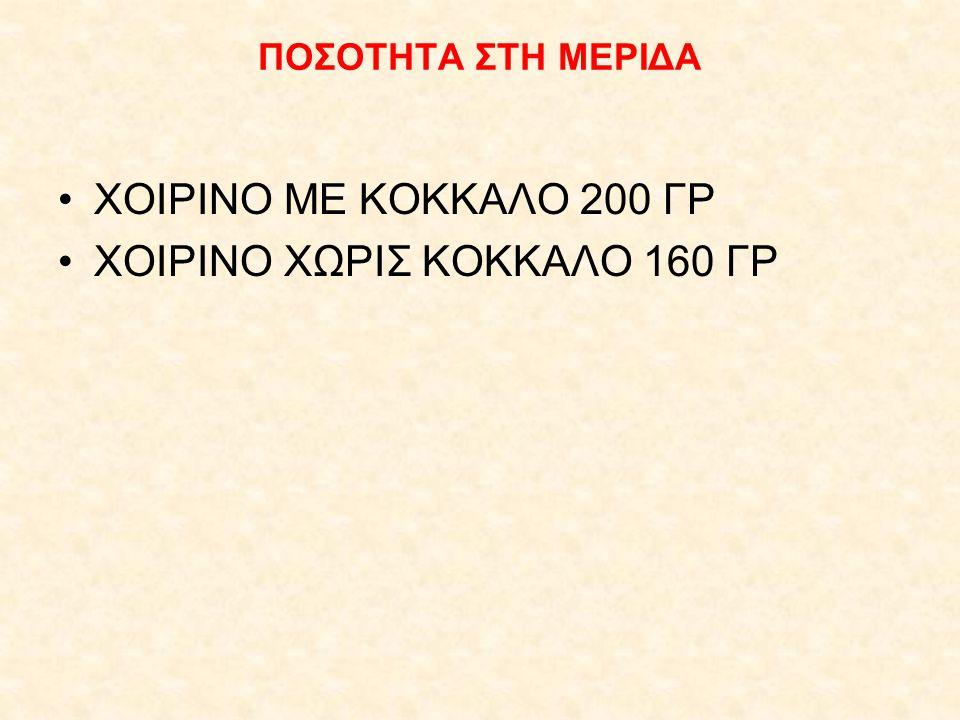ΠΟΣΟΤΗΤΑ ΣΤΗ ΜΕΡΙΔΑ ΧΟΙΡΙΝΟ ΜΕ ΚΟΚΚΑΛΟ 200 ΓΡ ΧΟΙΡΙΝΟ ΧΩΡΙΣ ΚΟΚΚΑΛΟ 160 ΓΡ
