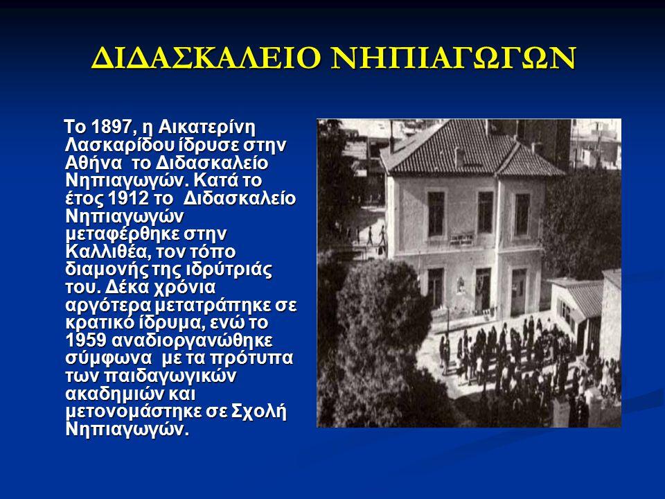 ΔΙΔΑΣΚΑΛΕΙΟ ΝΗΠΙΑΓΩΓΩΝ Το 1897, η Αικατερίνη Λασκαρίδου ίδρυσε στην Αθήνα το Διδασκαλείο Νηπιαγωγών. Κατά το έτος 1912 το Διδασκαλείο Νηπιαγωγών μεταφ