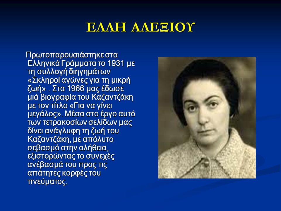ΕΛΛΗ ΑΛΕΞΙΟΥ Πρωτοπαρουσιάστηκε στα Ελληνικά Γράμματα το 1931 με τη συλλογή διηγημάτων «Σκληροί αγώνες για τη μικρή ζωή». Στα 1966 μας έδωσε μιά βιογρ