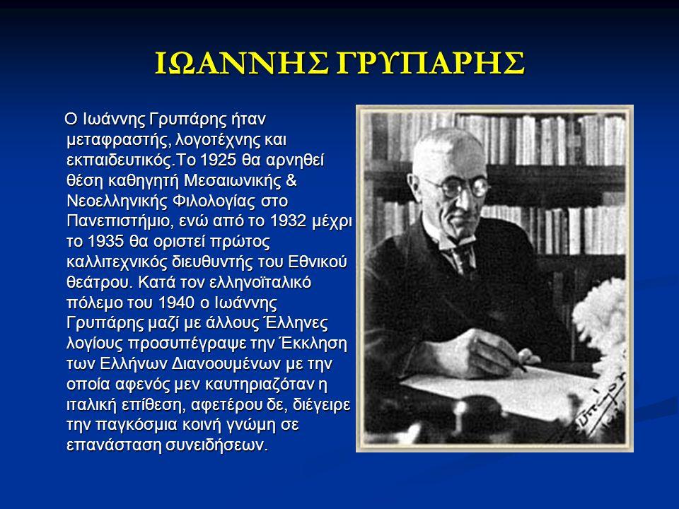 ΙΩΑΝΝΗΣ ΓΡΥΠΑΡΗΣ Ο Ιωάννης Γρυπάρης ήταν μεταφραστής, λογοτέχνης και εκπαιδευτικός.Το 1925 θα αρνηθεί θέση καθηγητή Μεσαιωνικής & Νεοελληνικής Φιλολογ