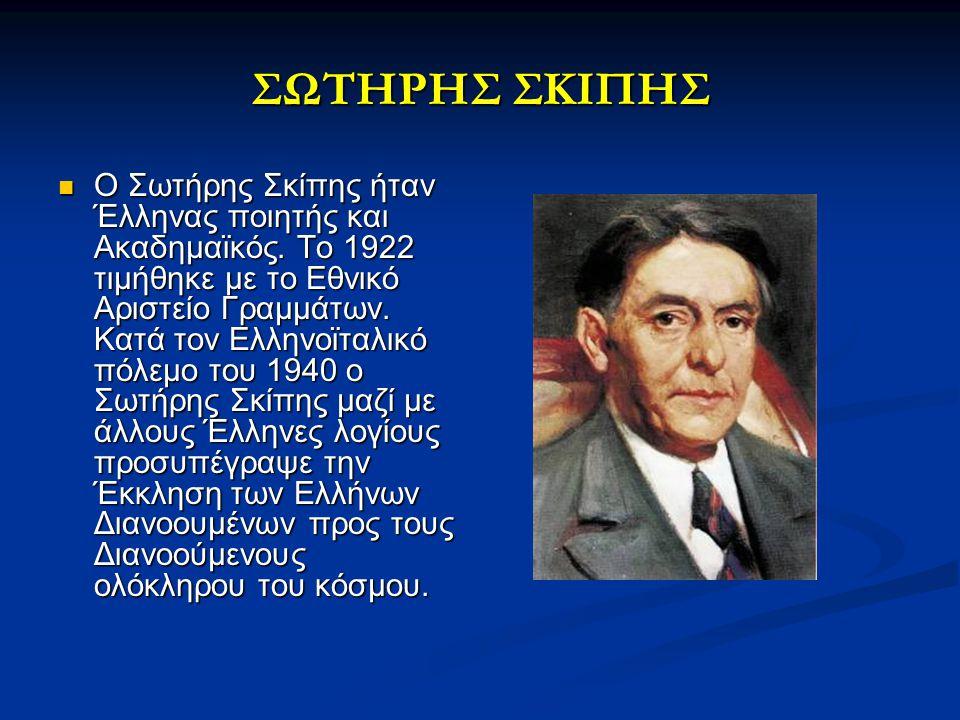 ΣΩΤΗΡΗΣ ΣΚΙΠΗΣ Ο Σωτήρης Σκίπης ήταν Έλληνας ποιητής και Ακαδημαϊκός. Το 1922 τιμήθηκε με το Εθνικό Αριστείο Γραμμάτων. Κατά τον Ελληνοϊταλικό πόλεμο