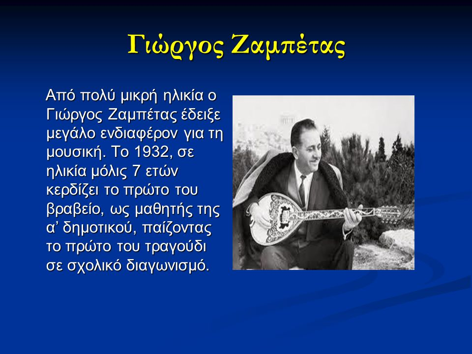 Γιώργος Ζαμπέτας Από πολύ μικρή ηλικία ο Γιώργος Ζαμπέτας έδειξε μεγάλο ενδιαφέρον για τη μουσική. Το 1932, σε ηλικία μόλις 7 ετών κερδίζει το πρώτο τ