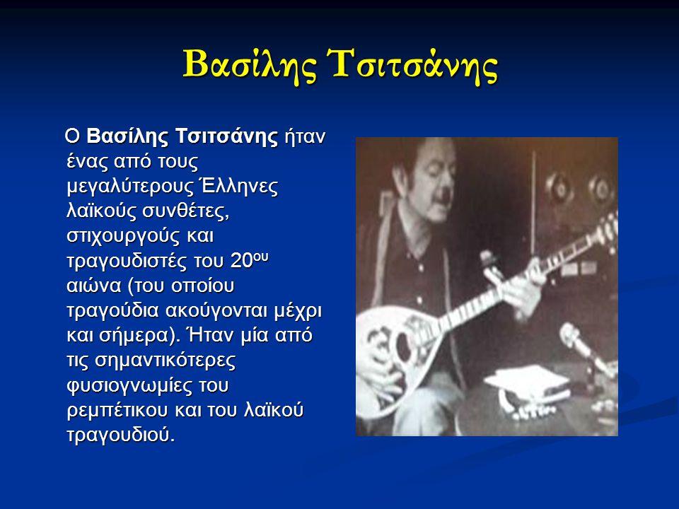 Βασίλης Τσιτσάνης Ο Βασίλης Τσιτσάνης ήταν ένας από τους μεγαλύτερους Έλληνες λαϊκούς συνθέτες, στιχουργούς και τραγουδιστές του 20 ου αιώνα (του οποί