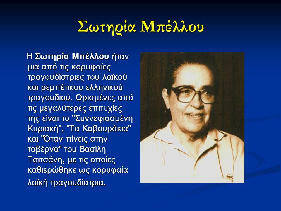 Σωτηρία Μπέλλου Η Σωτηρία Μπέλλου ήταν μια από τις κορυφαίες τραγουδίστριες του λαϊκού και ρεμπέτικου ελληνικού τραγουδιού. Ορισμένες από τις μεγαλύτε