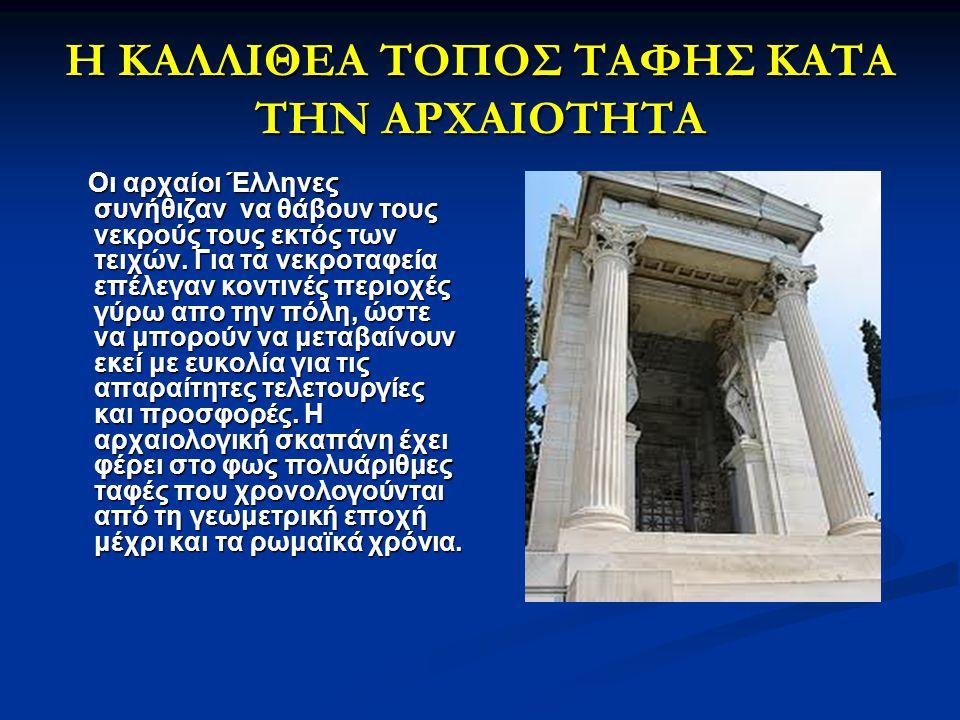 Η ΚΑΛΛΙΘΕΑ ΤΟΠΟΣ ΤΑΦΗΣ ΚΑΤΑ ΤΗΝ ΑΡΧΑΙΟΤΗΤΑ Οι αρχαίοι Έλληνες συνήθιζαν να θάβουν τους νεκρούς τους εκτός των τειχών. Για τα νεκροταφεία επέλεγαν κοντ