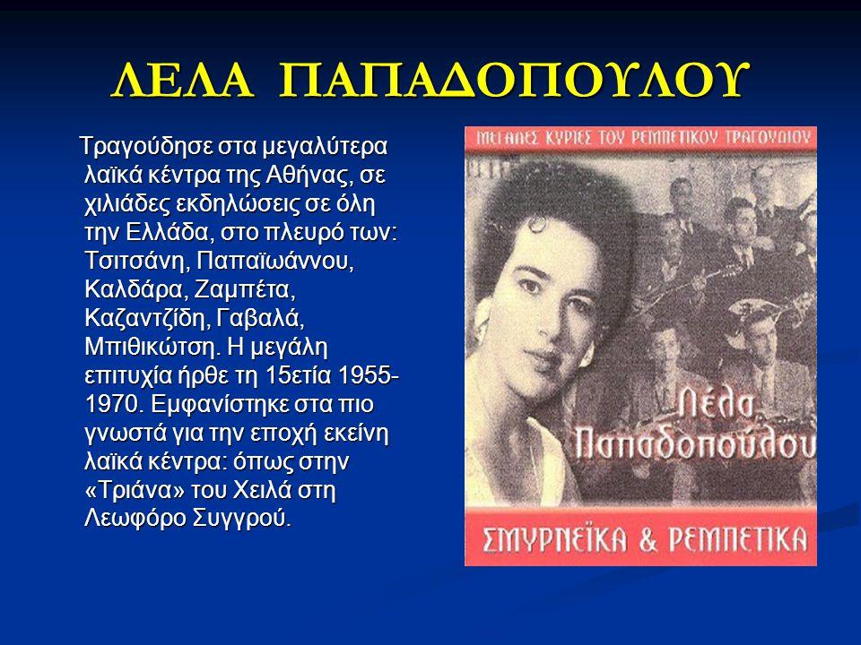 ΛΕΛΑ ΠΑΠΑΔΟΠΟΥΛΟΥ Τραγούδησε στα μεγαλύτερα λαϊκά κέντρα της Αθήνας, σε χιλιάδες εκδηλώσεις σε όλη την Ελλάδα, στο πλευρό των: Τσιτσάνη, Παπαϊωάννου,