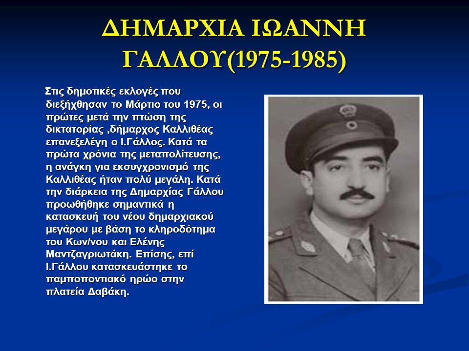 ΔΗΜΑΡΧΙΑ ΙΩΑΝΝΗ ΓΑΛΛΟΥ(1975-1985) Στις δημοτικές εκλογές που διεξήχθησαν το Μάρτιο του 1975, οι πρώτες μετά την πτώση της δικτατορίας,δήμαρχος Καλλιθέ