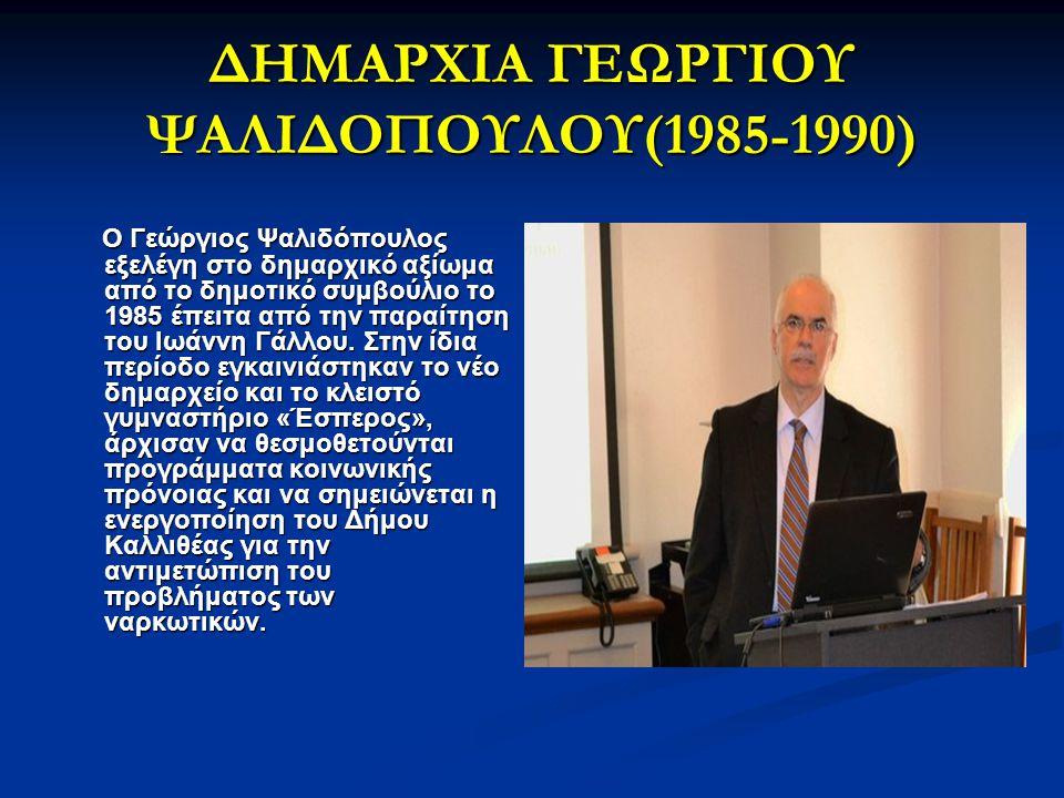 ΔΗΜΑΡΧΙΑ ΓΕΩΡΓΙΟΥ ΨΑΛΙΔΟΠΟΥΛΟΥ(1985-1990) Ο Γεώργιος Ψαλιδόπουλος εξελέγη στο δημαρχικό αξίωμα από το δημοτικό συμβούλιο το 1985 έπειτα από την παραίτ