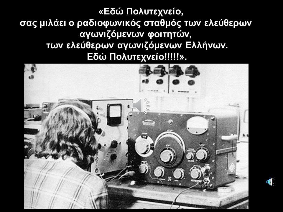 «Εδώ Πολυτεχνείο, σας μιλάει ο ραδιοφωνικός σταθμός των ελεύθερων αγωνιζόμενων φοιτητών, των ελεύθερων αγωνιζόμενων Ελλήνων. Εδώ Πολυτεχνείο!!!!!».