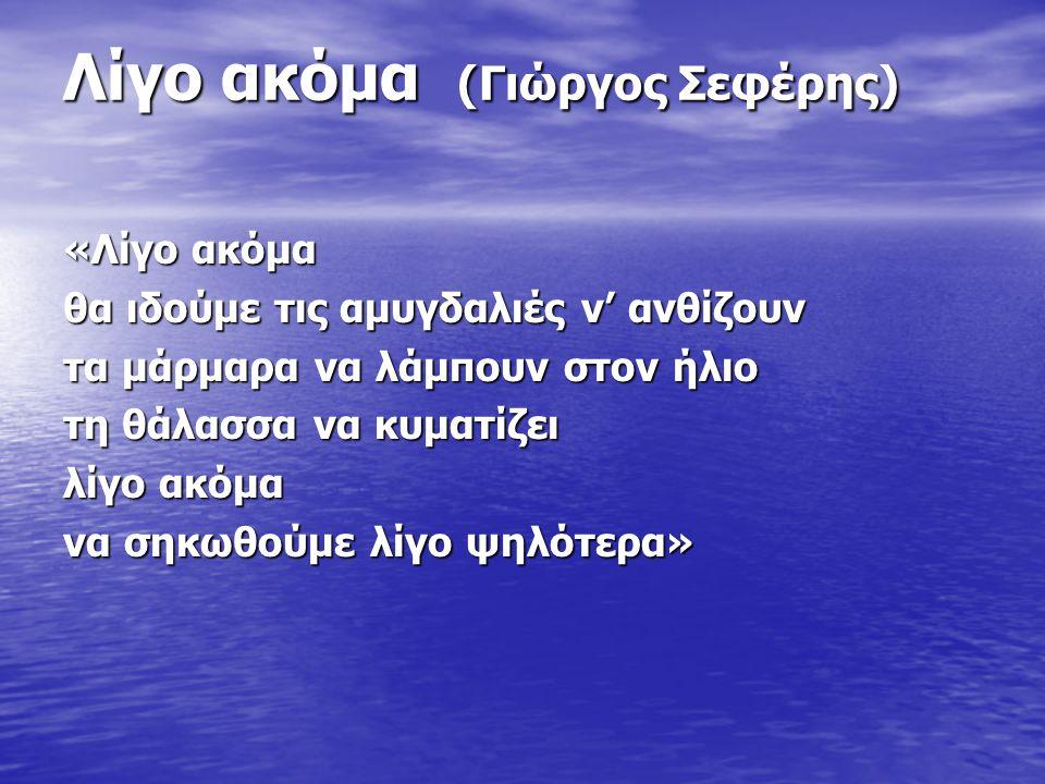 Λίγο ακόμα (Γιώργος Σεφέρης) «Λίγο ακόμα θα ιδούμε τις αμυγδαλιές ν' ανθίζουν τα μάρμαρα να λάμπουν στον ήλιο τη θάλασσα να κυματίζει λίγο ακόμα να σηκωθούμε λίγο ψηλότερα»