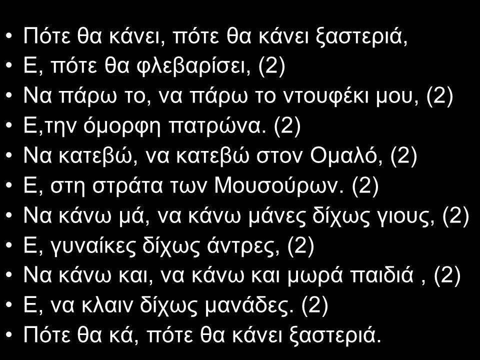 Πότε θα κάνει, πότε θα κάνει ξαστεριά, Ε, πότε θα φλεβαρίσει, (2) Να πάρω το, να πάρω το ντουφέκι μου, (2) Ε,την όμορφη πατρώνα. (2) Να κατεβώ, να κατ