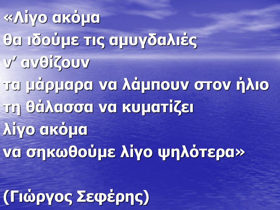 «Λίγο ακόμα θα ιδούμε τις αμυγδαλιές ν' ανθίζουν τα μάρμαρα να λάμπουν στον ήλιο τη θάλασσα να κυματίζει λίγο ακόμα να σηκωθούμε λίγο ψηλότερα» (Γιώργος Σεφέρης)