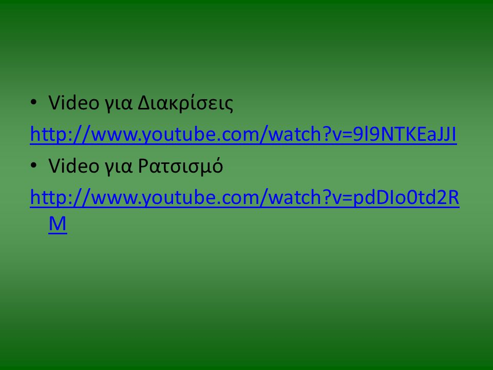 Video για Διακρίσεις http://www.youtube.com/watch?v=9l9NTKEaJJI Video για Ρατσισμό http://www.youtube.com/watch?v=pdDIo0td2R M
