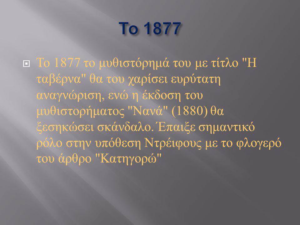  Το 1877 το μυθιστόρημά του με τίτλο Η ταβέρνα θα του χαρίσει ευρύτατη αναγνώριση, ενώ η έκδοση του μυθιστορήματος Νανά (1880) θα ξεσηκώσει σκάνδαλο.