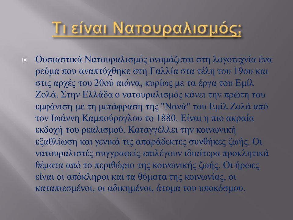  Ουσιαστικά Νατουραλισμός ονομάζεται στη λογοτεχνία ένα ρεύμα που αναπτύχθηκε στη Γαλλία στα τέλη του 19 ου και στις αρχές του 20 ού αιώνα, κυρίως με τα έργα του Εμίλ Ζολά.