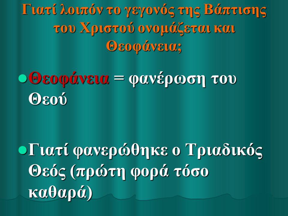 Γιατί λοιπόν το γεγονός της Βάπτισης του Χριστού ονομάζεται και Θεοφάνεια; Θεοφάνεια = φανέρωση του Θεού Θεοφάνεια = φανέρωση του Θεού Γιατί φανερώθηκ