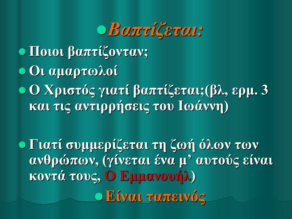 Βαπτίζεται: Βαπτίζεται: Ποιοι βαπτίζονταν; Ποιοι βαπτίζονταν; Οι αμαρτωλοί Οι αμαρτωλοί Ο Χριστός γιατί βαπτίζεται;(βλ, ερμ. 3 και τις αντιρρήσεις του