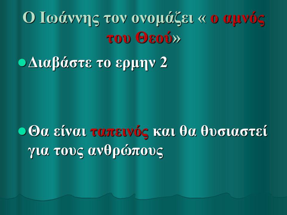 Ο Ιωάννης τον ονομάζει « ο αμνός του Θεού» Διαβάστε το ερμην 2 Διαβάστε το ερμην 2 Θα είναι ταπεινός και θα θυσιαστεί για τους ανθρώπους Θα είναι ταπε