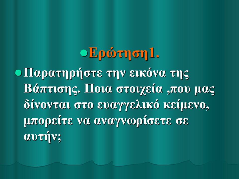 Ερώτηση1. Ερώτηση1. Παρατηρήστε την εικόνα της Βάπτισης. Ποια στοιχεία,που μας δίνονται στο ευαγγελικό κείμενο, μπορείτε να αναγνωρίσετε σε αυτήν; Παρ