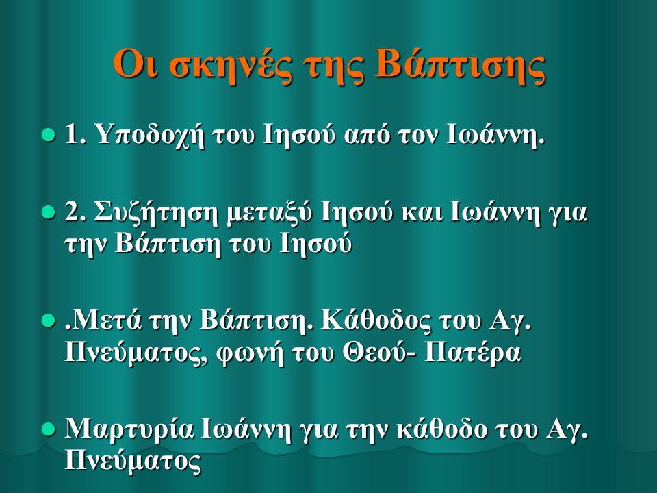 Οι σκηνές της Βάπτισης 1. Υποδοχή του Ιησού από τον Ιωάννη. 1. Υποδοχή του Ιησού από τον Ιωάννη. 2. Συζήτηση μεταξύ Ιησού και Ιωάννη για την Βάπτιση τ
