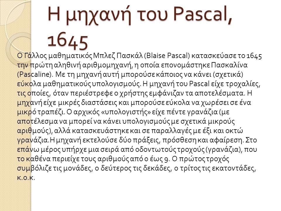Η μηχανή του Pascal, 1645 Ο Γάλλος μαθηματικός Μπλεζ Πασκάλ (Blaise Pascal) κατασκεύασε το 1645 την πρώτη αληθινή αριθμομηχανή, η οποία επονομάστηκε Π
