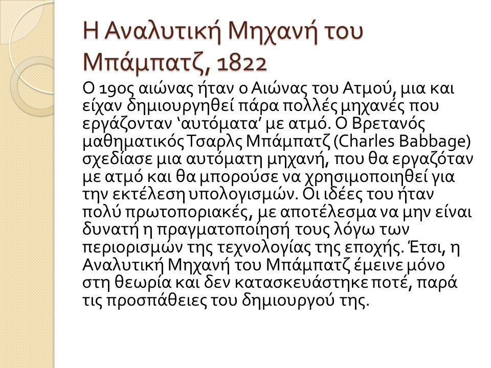 Η Αναλυτική Μηχανή του Μπάμπατζ, 1822 Ο 19 ος αιώνας ήταν ο Αιώνας του Ατμού, μια και είχαν δημιουργηθεί πάρα πολλές μηχανές που εργάζονταν ' αυτόματα