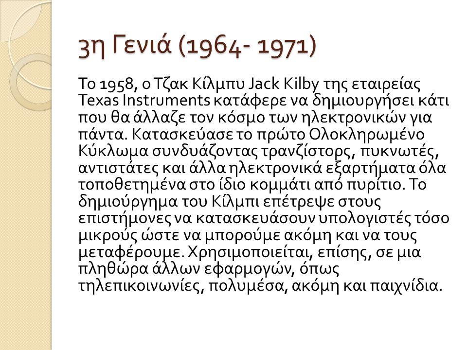 3 η Γενιά (1964- 1971) Το 1958, ο Τζακ Κίλμπυ Jack Kilby της εταιρείας Texas Instruments κατάφερε να δημιουργήσει κάτι που θα άλλαζε τον κόσμο των ηλε